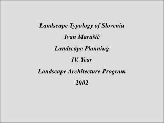 Landscape Typology of Slovenia Ivan Maru�i? Landscape Planning IV. Year