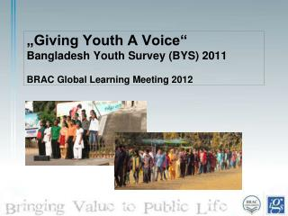 """Giving Youth A Voice"" Bangladesh Youth Survey (BYS) 2011 BRAC Global Learning Meeting 2012"
