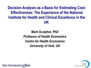 Mark Sculpher, PhD Professor of Health Economics Centre for Health Economics