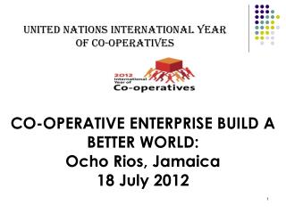 CO-OPERATIVE ENTERPRISE BUILD A BETTER WORLD:  Ocho Rios, Jamaica 18 July 2012