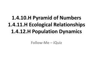 1.4.10.H Pyramid of Numbers 1.4.11.H Ecological Relationships 1.4.12.H Population Dynamics