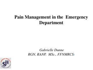 Pain Management in the  Emergency Department Gabrielle Dunne RGN, RANP,  MSc., FFNMRCS I
