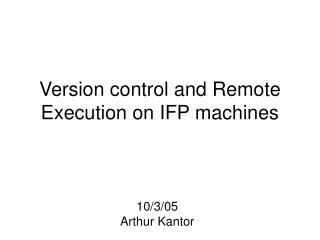 Version control and Remote Execution on IFP machines