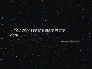 «You only  se e the stars in the dark…» Winston Churchill