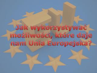 Jak wykorzystywać możliwości, które daje nam Unia Europejska?
