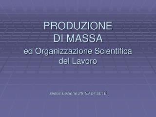 L PRODUZIONE DI MASSA ed Organizzazione Scientifica del Lavoro slides Lezione 28-29.04.2010