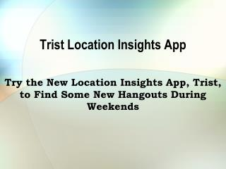 Try the New Location Insights App, Trist, to Find Some New
