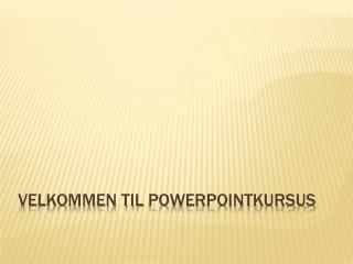 Velkommen til  Powerpointkursus