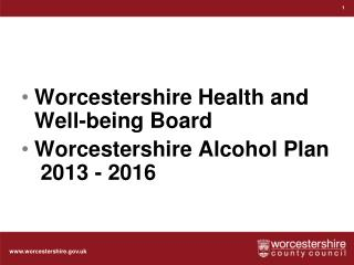 Worcestershire Health and Well-being Board Worcestershire  Alcohol Plan  2013 - 2016