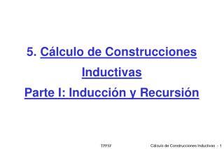 5.  C álculo de Construcciones Inductivas  Parte I: Inducción y Recursión