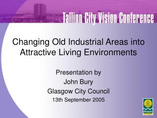 Changing Old Industrial Areas into Attractive Living Environments Presentation by  John Bury