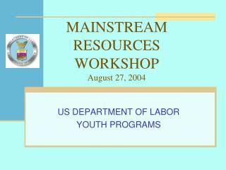 MAINSTREAM RESOURCES WORKSHOP August 27, 2004