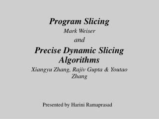 Program Slicing Mark Weiser and Precise Dynamic Slicing Algorithms Xiangyu Zhang, Rajiv Gupta  Youtao Zhang
