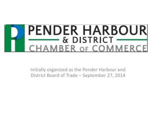Initially organized as the Pender Harbour and District Board of Trade – September 27,  2014