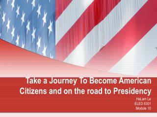 Take a Journey To Become American Citizens and on the road to Presidency