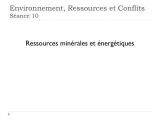 Environnement, Ressources et Conflits Séance 10