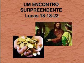 UM ENCONTRO SURPREENDENTE  Lucas 18:18-23