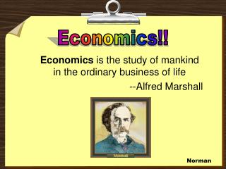 Economics  is the study of mankind in the ordinary business of life   --Alfred Marshall
