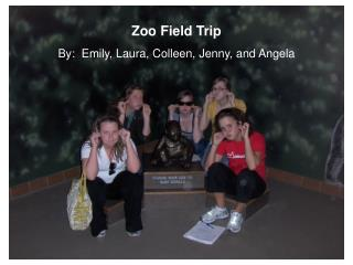 Zoo Field Trip By:  Emily, Laura, Colleen, Jenny, and Angela