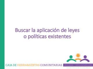 Buscar la aplicación de leyes o políticas existentes