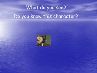 What do you see? Do you know this character?