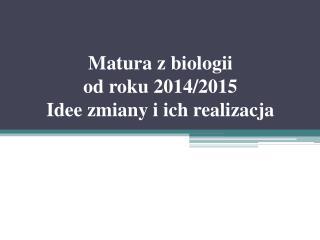 Matura  z biologii od roku 2014/2015  Idee zmiany i ich realizacja