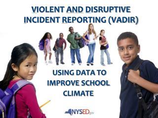 V IOLENT  AND D ISRUPTIVE  I NCIDENT  R EPORTING (VADIR)