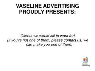 VASELINE ADVERTISING PROUDLY PRESENTS: