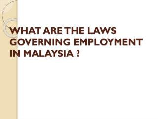 WHAT ARE THE LAWS GOVERNING EMPLOYMENT IN MALAYSIA ?