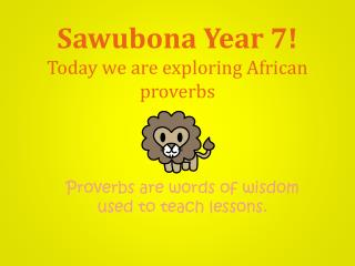 Sawubona  Year 7! Today we are exploring African proverbs
