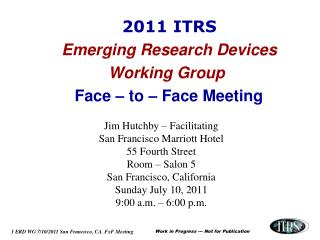 2011 ITRS  Emerging Research Devices Working Group Face – to – Face Meeting