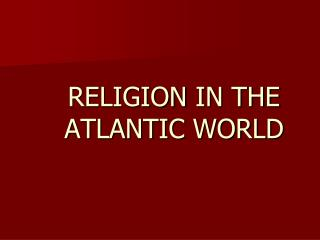 RELIGION  IN THE ATLANTIC WORLD