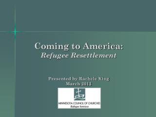 Coming to America: Refugee Resettlement Presented by Rachele King March 2012