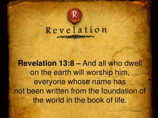 Revelation 13:8 –  And all who dwell on the earth will worship him, everyone whose name has