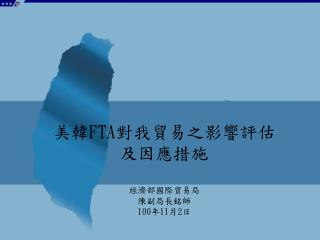 美韓 FTA 對我貿易之影響評估 及因應措施 經濟部國際貿易局  陳副局長銘師 100 年 11 月 2 日