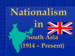 Nationalism in  South Asia  	(1914 – Present)