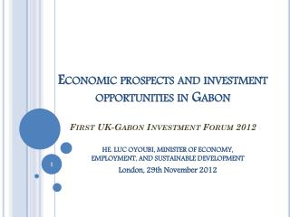 Economic prospects and  investment opportunities  in Gabon First UK-Gabon  Investment  Forum 2012