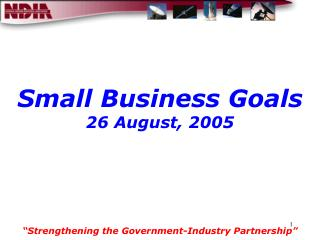 "Small Business Goals 26 August, 2005 ""Strengthening the Government-Industry Partnership"""