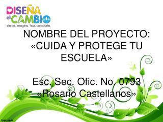 NOMBRE DEL PROYECTO: «CUIDA Y PROTEGE TU ESCUELA» Esc. Sec. Ofic. No. 0793 «Rosario Castellanos»
