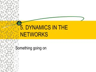 5. DYNAMICS IN THE NETWORKS