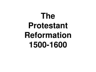 The  Protestant Reformation 1500-1600
