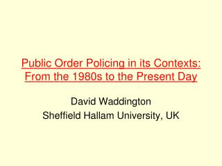 Public Order Policing in its Contexts: From the 1980s to the Present Day