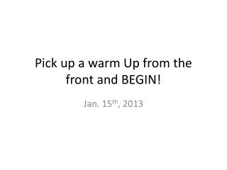 Pick up a warm Up from the front and BEGIN!