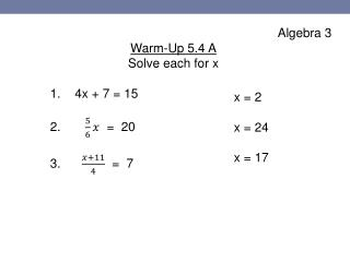 Algebra 3 Warm-Up 5.4 A Solve each for x 1.     4 x + 7 = 15 2.   =  20 3.         =  7