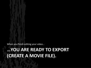 …you are ready to export (CREATE A MOVIE FILE).