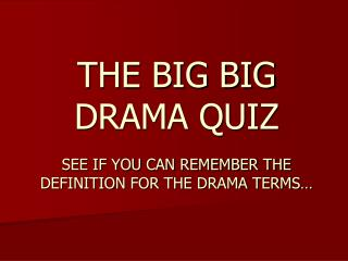 THE BIG BIG DRAMA QUIZ SEE IF YOU CAN REMEMBER THE DEFINITION FOR THE DRAMA TERMS…