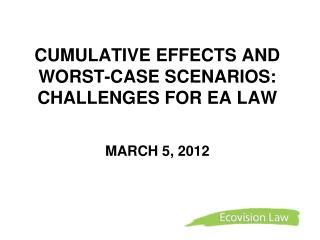 CUMULATIVE EFFECTS AND WORST-CASE SCENARIOS:  CHALLENGES FOR EA LAW  MARCH 5, 2012