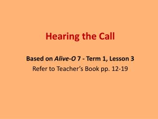Hearing the Call  Based on  Alive-O  7 - Term 1, Lesson 3 Refer to Teacher's Book pp. 12-19