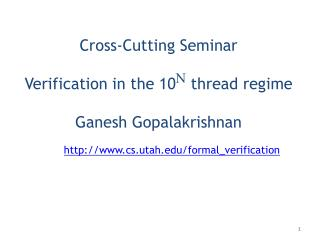 Cross-Cutting Seminar Verification in the 10 N  thread regime Ganesh Gopalakrishnan