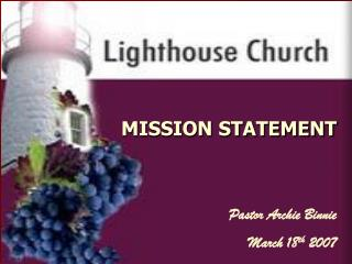 MISSION STATEMENT Pastor Archie Binnie March 18 th  2007